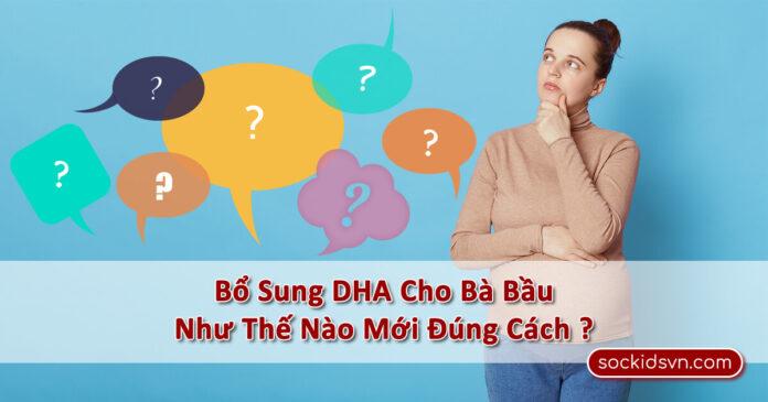 》Bổ Sung DHA Cho Bà Bầu Như Thế Nào Mới Đúng Cách ?《