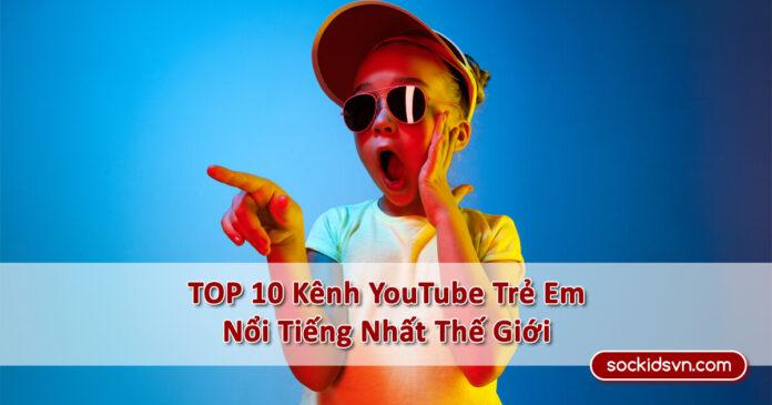 》TOP 10 Kênh YouTube Trẻ Em Nổi Tiếng Có Lượng Người Theo Dõi Cao Nhất Thế Giới《